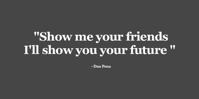 Show-me-your-friends-I'll-show-you-your-future-Dan-Pena